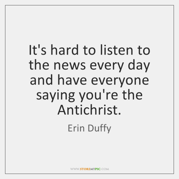 It's hard to listen to the news every day and have everyone ...