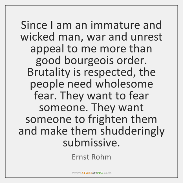 Since I am an immature and wicked man, war and unrest appeal ...