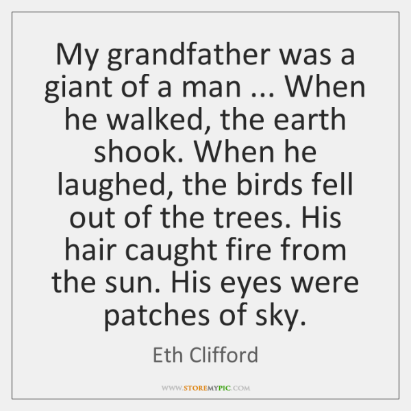 My grandfather was a giant of a man ... When he walked, the ...
