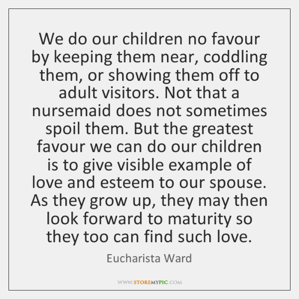 We do our children no favour by keeping them near, coddling them, ...