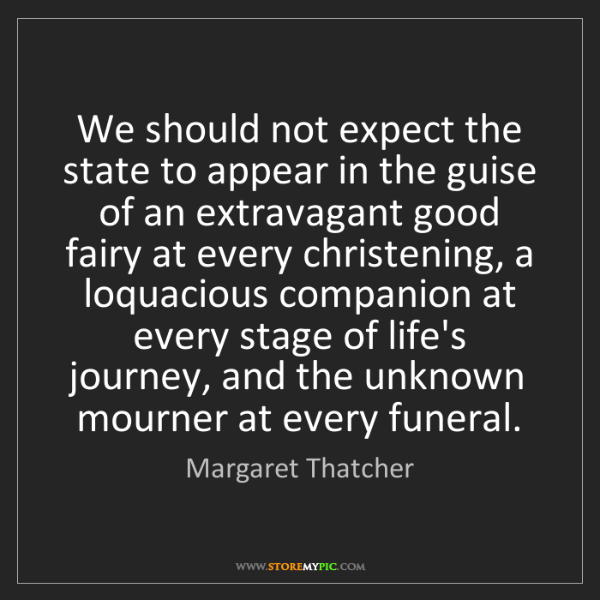 Margaret Thatcher: We should not expect the state to appear in the guise...