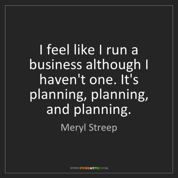 Meryl Streep: I feel like I run a business although I haven't one....