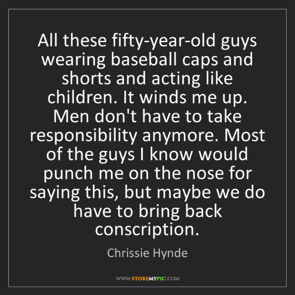 Chrissie Hynde: All these fifty-year-old guys wearing baseball caps and...