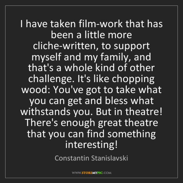 Constantin Stanislavski: I have taken film-work that has been a little more cliche-written,...