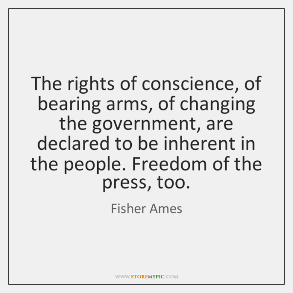 The rights of conscience, of bearing arms, of changing the government, are ...