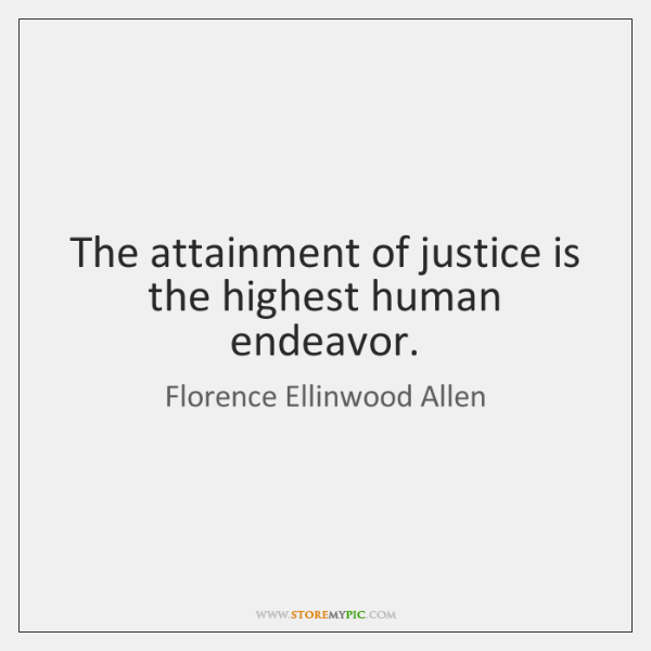 The attainment of justice is the highest human endeavor.