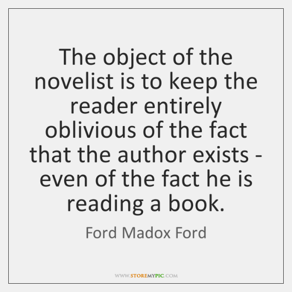 The object of the novelist is to keep the reader entirely oblivious ...