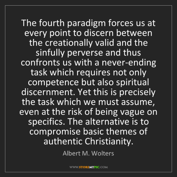 Albert M. Wolters: The fourth paradigm forces us at every point to discern...