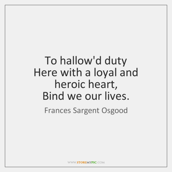 To hallow'd duty  Here with a loyal and heroic heart,  Bind we ...