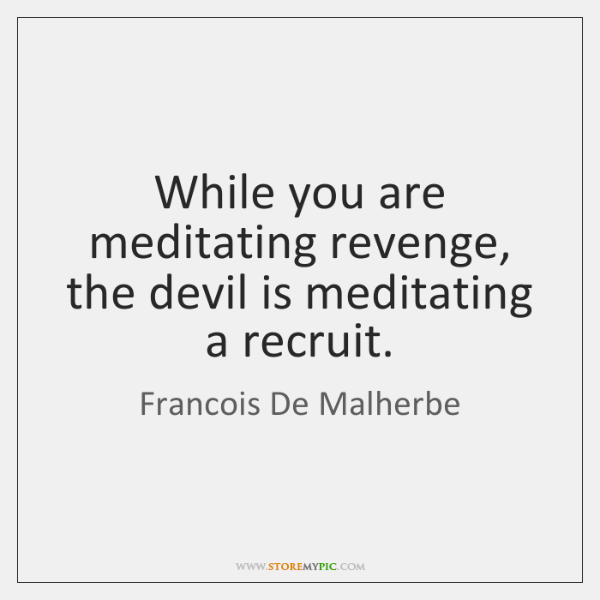While you are meditating revenge, the devil is meditating a recruit.