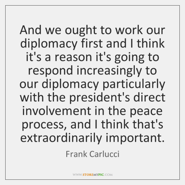 And we ought to work our diplomacy first and I think it's ...