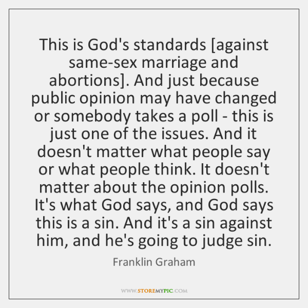 This is God's standards [against same-sex marriage and abortions]. And just because ...