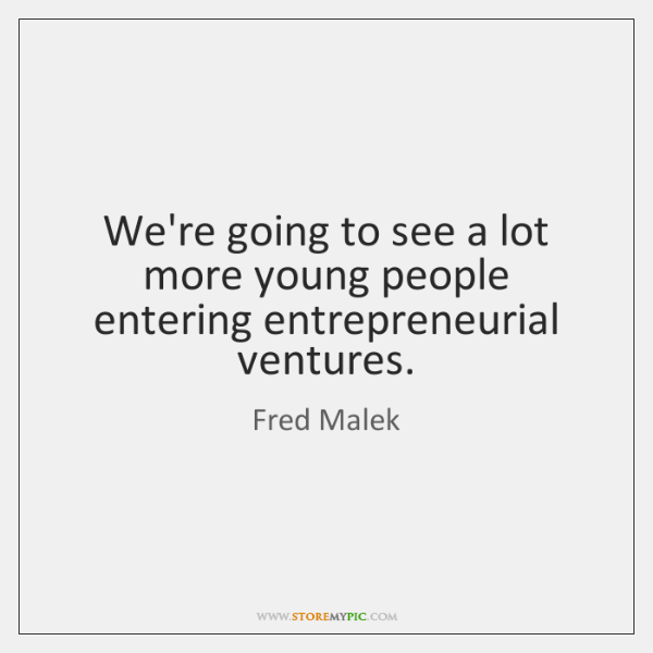 We're going to see a lot more young people entering entrepreneurial ventures.