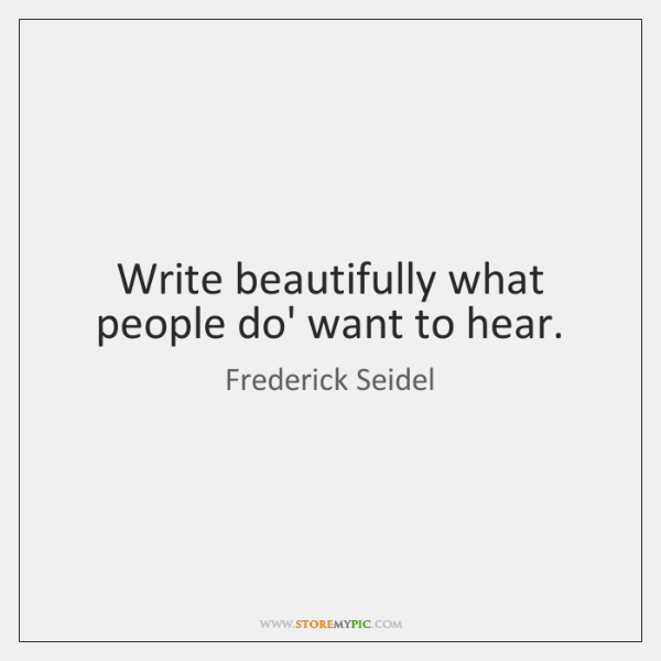 Write beautifully what people do' want to hear.