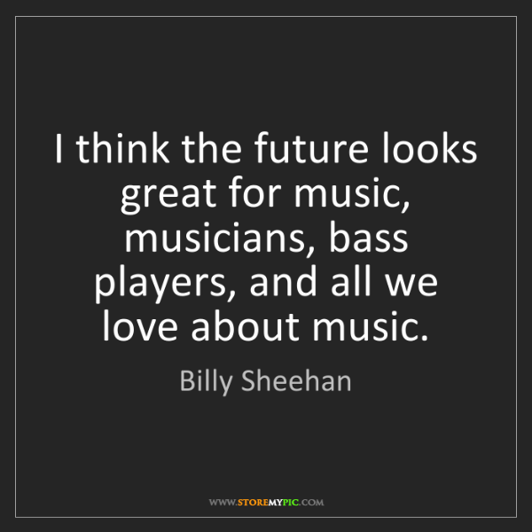 Billy Sheehan: I think the future looks great for music, musicians,...