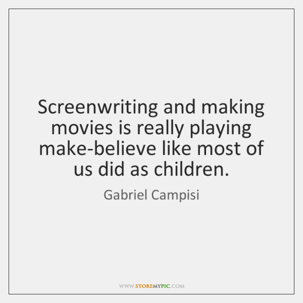 Screenwriting and making movies is really playing make-believe like most of us ...