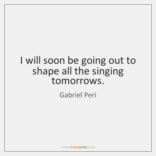 I will soon be going out to shape all the singing tomorrows.