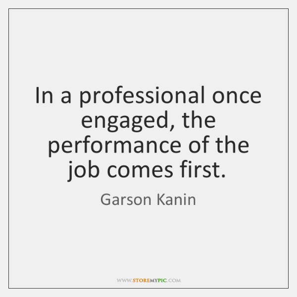 In a professional once engaged, the performance of the job comes first.