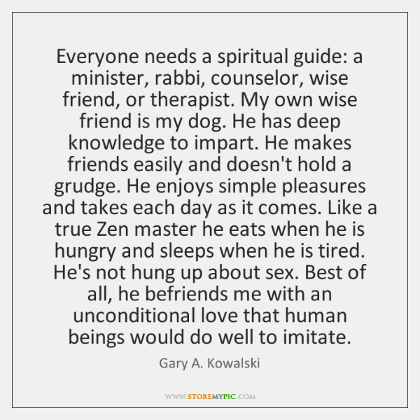 Everyone needs a spiritual guide: a minister, rabbi, counselor, wise friend, or ...