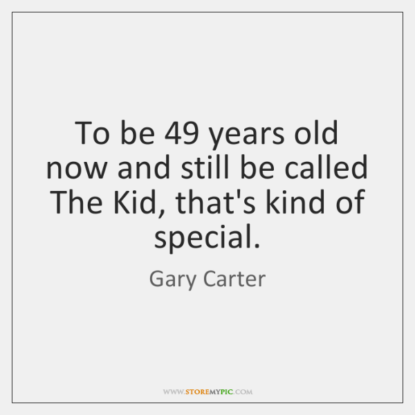 To be 49 years old now and still be called The Kid, that's ...