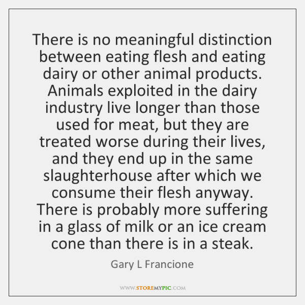 There is no meaningful distinction between eating flesh and eating dairy or ...