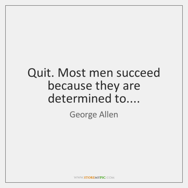Quit. Most men succeed because they are determined to....