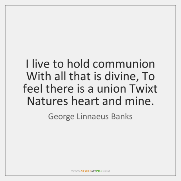 I live to hold communion With all that is divine, To feel ...