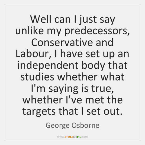 Well can I just say unlike my predecessors, Conservative and Labour, I ...
