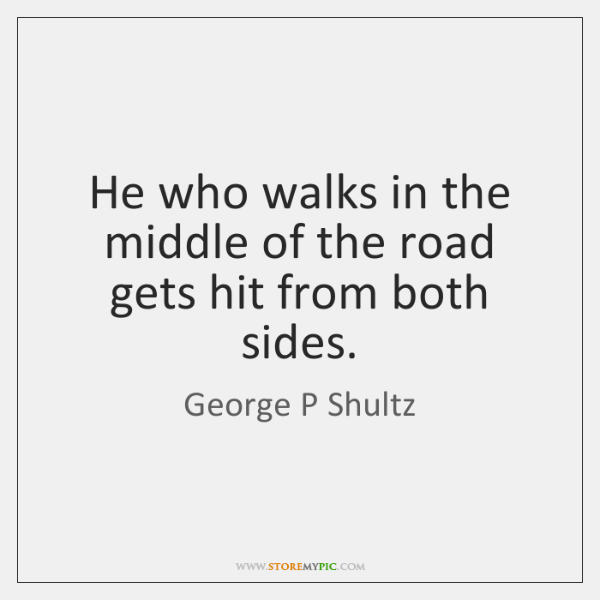 He who walks in the middle of the road gets hit from ...