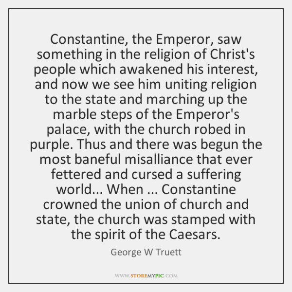 Constantine, the Emperor, saw something in the religion of Christ's people which ...