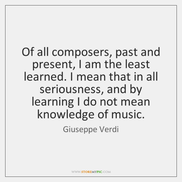 Of all composers, past and present, I am the least learned. I ...