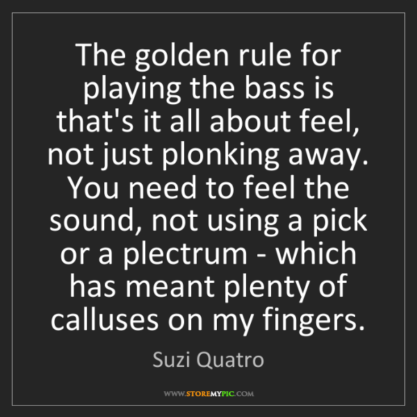 Suzi Quatro: The golden rule for playing the bass is that's it all...