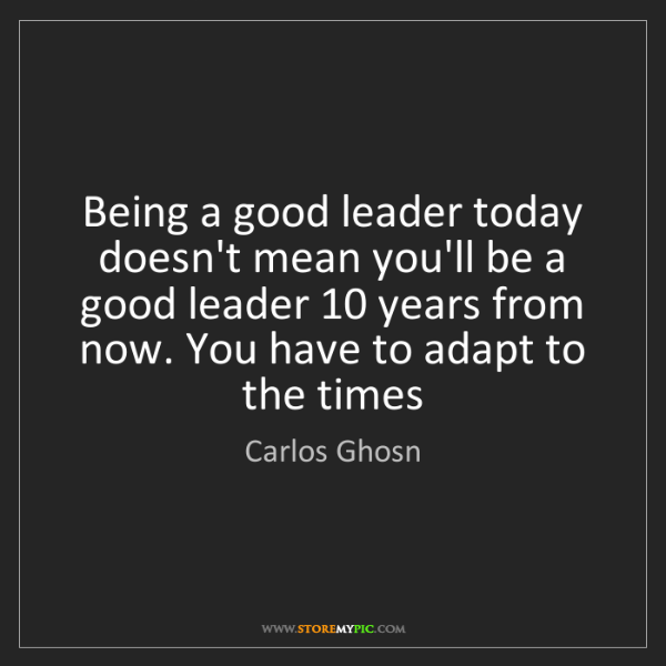 Carlos Ghosn: Being a good leader today doesn't mean you'll be a good...