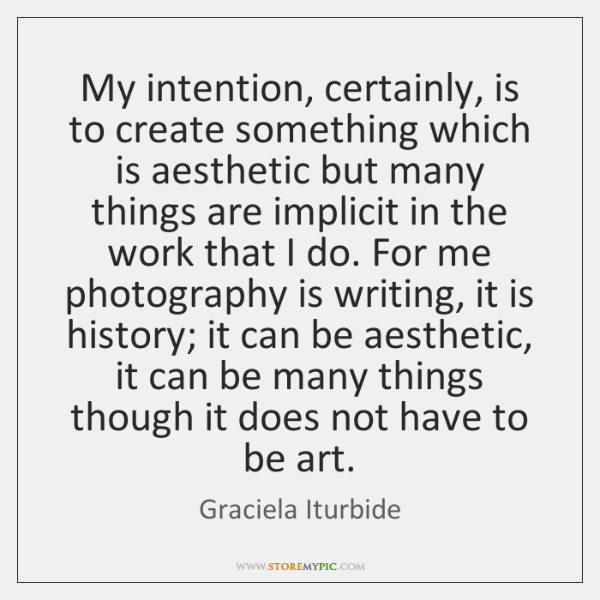 My intention, certainly, is to create something which is aesthetic but many ...
