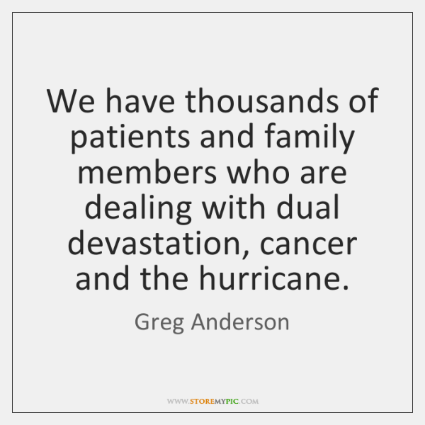 We have thousands of patients and family members who are dealing with ...