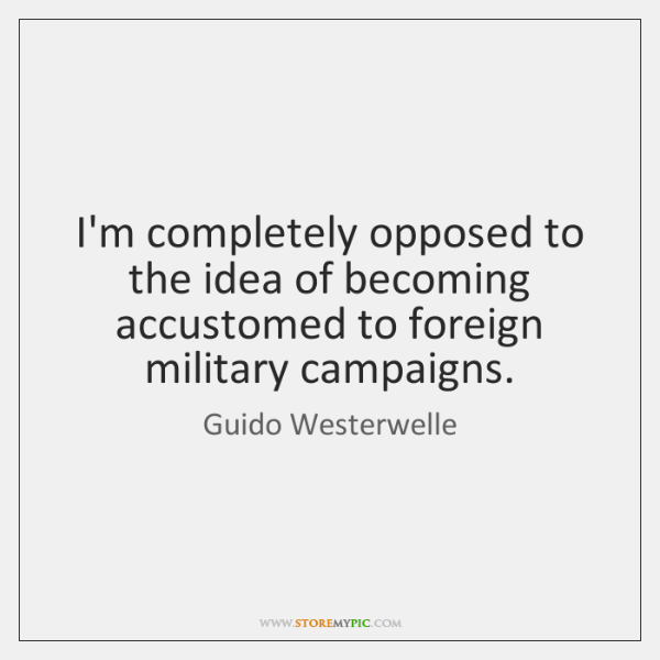 I'm completely opposed to the idea of becoming accustomed to foreign military ...
