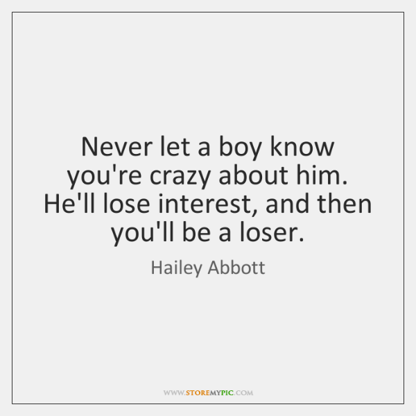 Never let a boy know you're crazy about him. He'll lose interest, ...