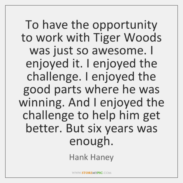 To have the opportunity to work with Tiger Woods was just so ...