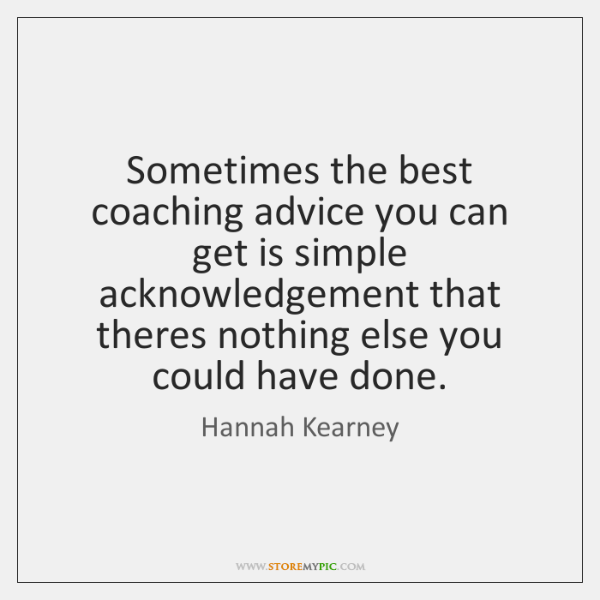 Sometimes the best coaching advice you can get is simple acknowledgement that ...