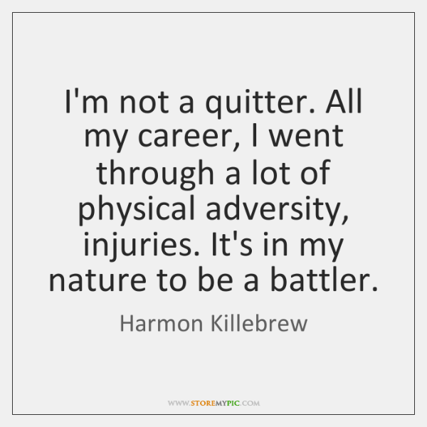 I'm not a quitter. All my career, I went through a lot ...