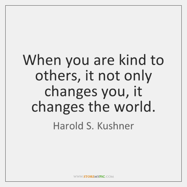 When you are kind to others, it not only changes you, it ...