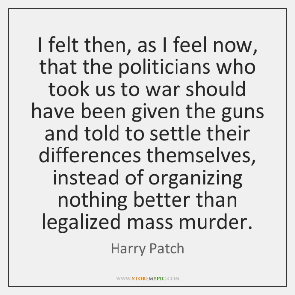 I felt then, as I feel now, that the politicians who took ...