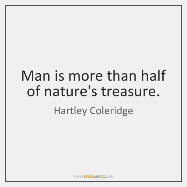 Man is more than half of nature's treasure.