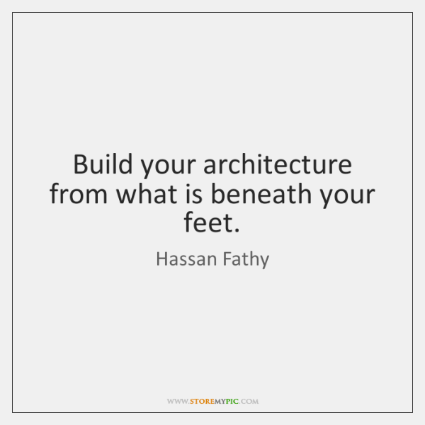 Build your architecture from what is beneath your feet.