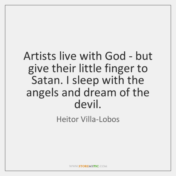 Artists live with God - but give their little finger to Satan. ...