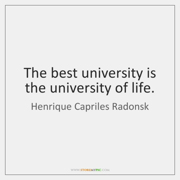 The best university is the university of life.