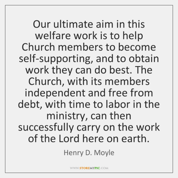 Our ultimate aim in this welfare work is to help Church members ...