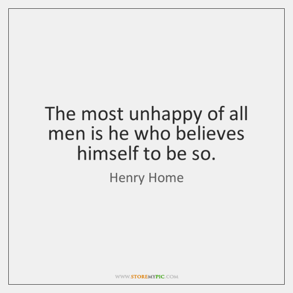 The most unhappy of all men is he who believes himself to ...
