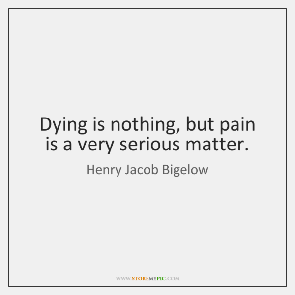 Dying is nothing, but pain  is a very serious matter.