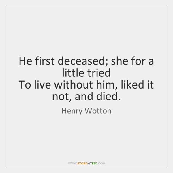 He first deceased; she for a little tried   To live without him, ...